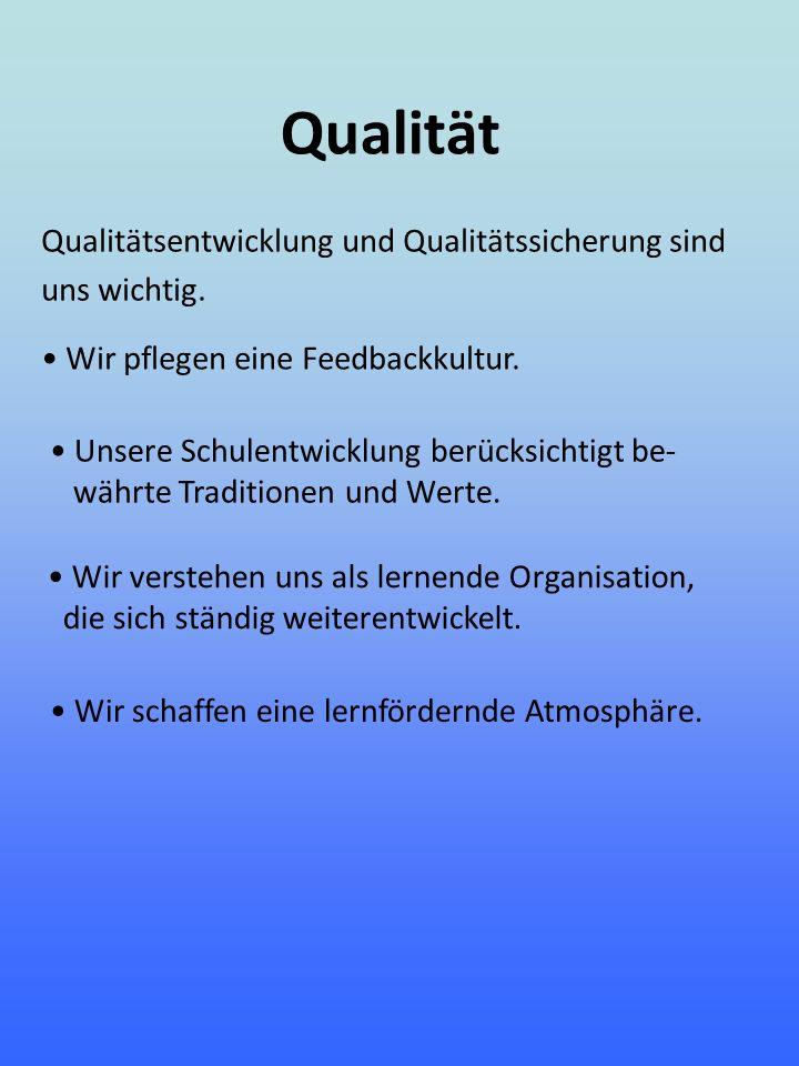 Qualität Qualitätsentwicklung und Qualitätssicherung sind uns wichtig. Wir pflegen eine Feedbackkultur. Unsere Schulentwicklung berücksichtigt be- wäh