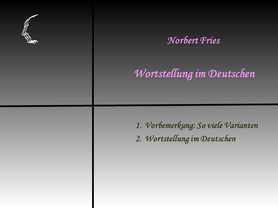 1.Vorbemerkung: So viele Varianten 2.Wortstellung im Deutschen Wortstellung im Deutschen Norbert Fries