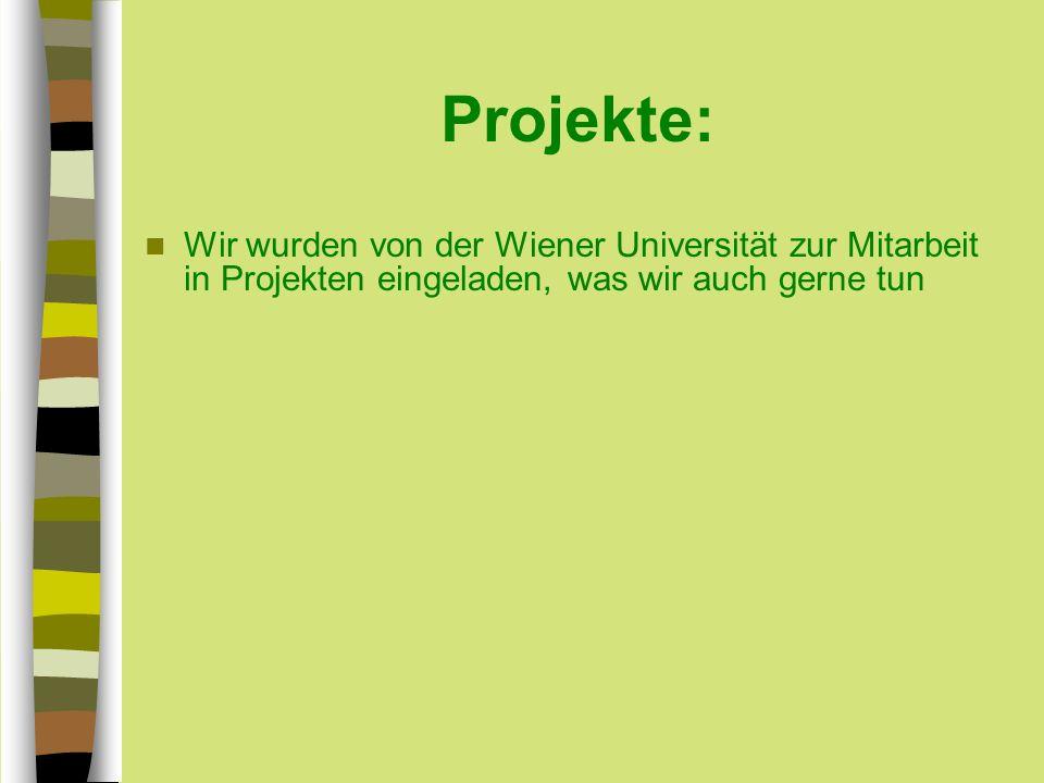 Projekte: Wir wurden von der Wiener Universität zur Mitarbeit in Projekten eingeladen, was wir auch gerne tun