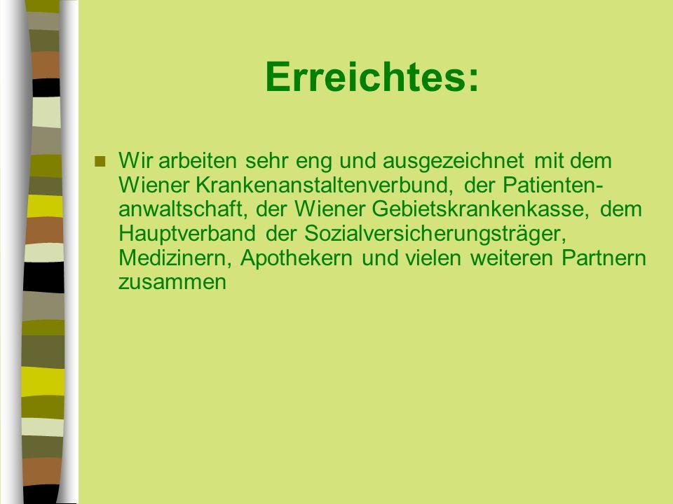 Erreichtes: Wir arbeiten sehr eng und ausgezeichnet mit dem Wiener Krankenanstaltenverbund, der Patienten- anwaltschaft, der Wiener Gebietskrankenkasse, dem Hauptverband der Sozialversicherungsträger, Medizinern, Apothekern und vielen weiteren Partnern zusammen