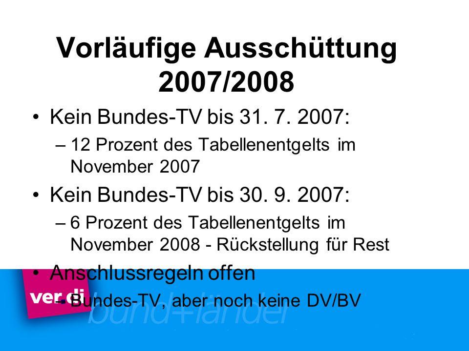 Vorläufige Ausschüttung 2007/2008 Kein Bundes-TV bis 31. 7. 2007: –12 Prozent des Tabellenentgelts im November 2007 Kein Bundes-TV bis 30. 9. 2007: –6