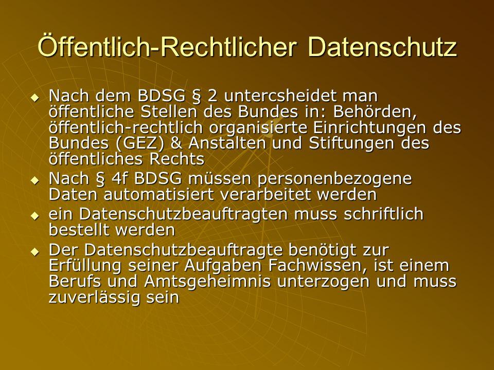 Öffentlich-Rechtlicher Datenschutz Nach dem BDSG § 2 untercsheidet man öffentliche Stellen des Bundes in: Behörden, öffentlich-rechtlich organisierte