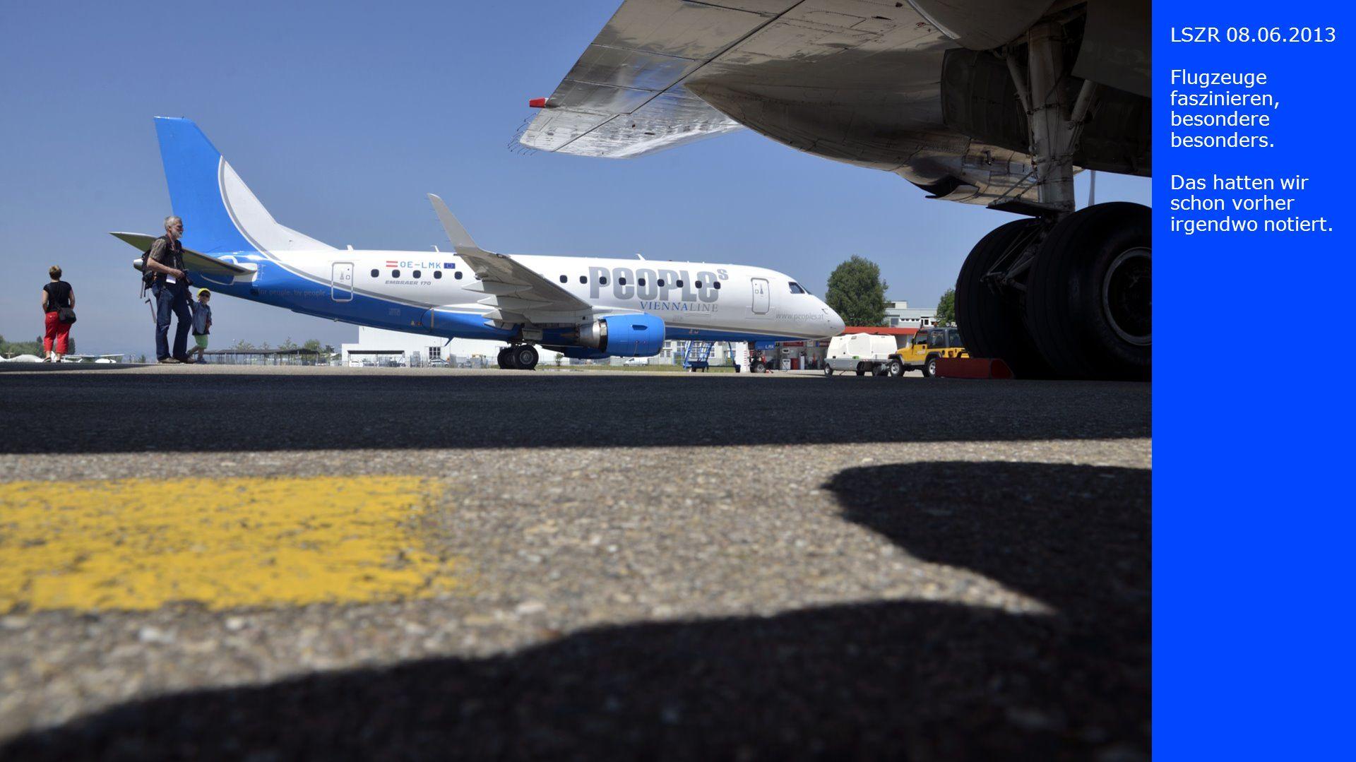 LSZR 08.06.2013 Flugzeuge faszinieren, besondere besonders. Das hatten wir schon vorher irgendwo notiert.