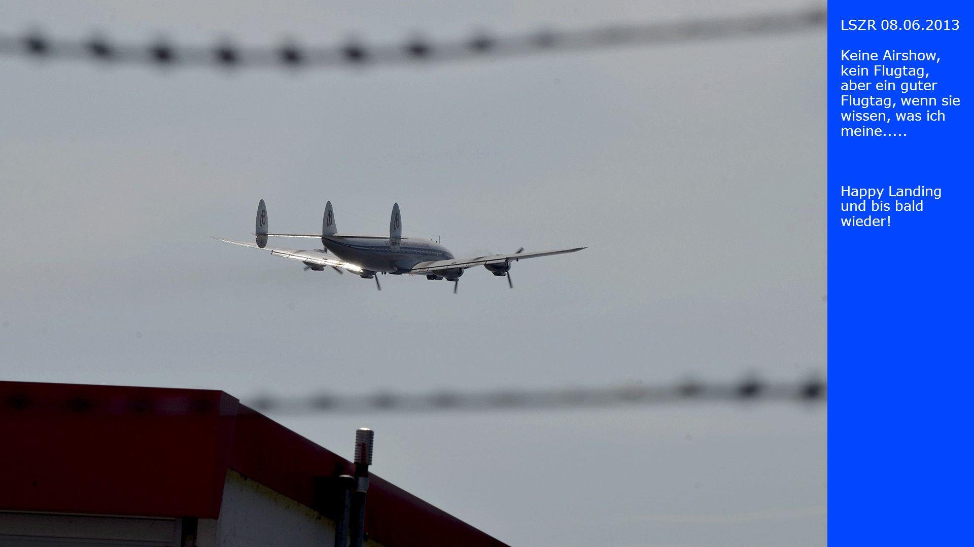 LSZR 08.06.2013 Keine Airshow, kein Flugtag, aber ein guter Flugtag, wenn sie wissen, was ich meine..... Happy Landing und bis bald wieder!