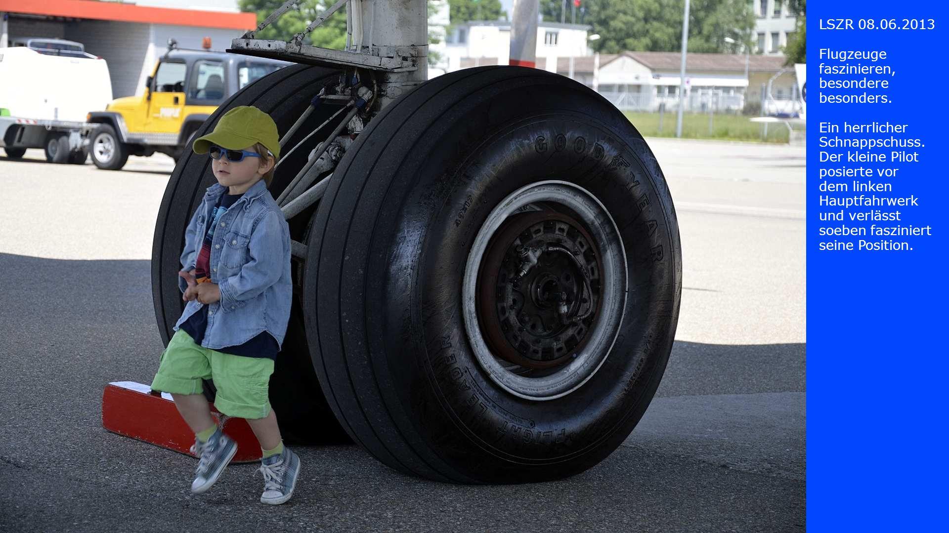 LSZR 08.06.2013 Flugzeuge faszinieren, besondere besonders. Ein herrlicher Schnappschuss. Der kleine Pilot posierte vor dem linken Hauptfahrwerk und v