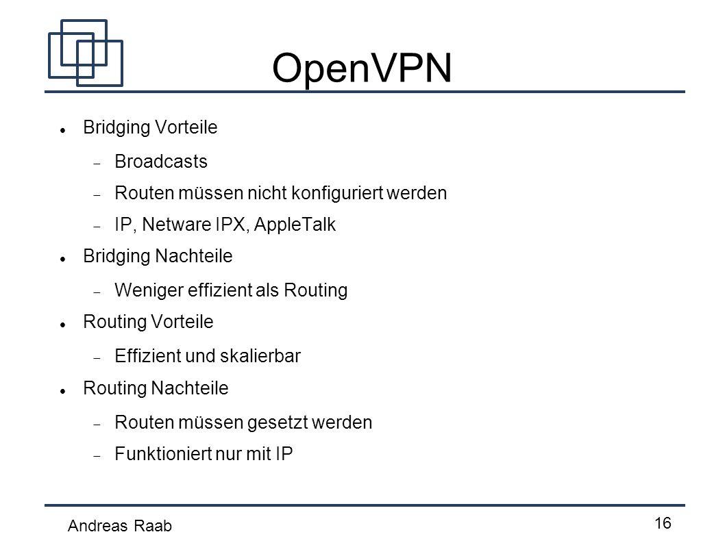 Andreas Raab 16 OpenVPN Bridging Vorteile Broadcasts Routen müssen nicht konfiguriert werden IP, Netware IPX, AppleTalk Bridging Nachteile Weniger eff