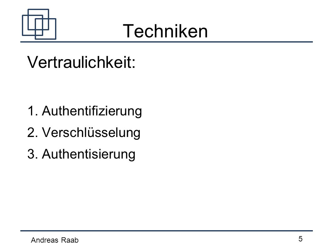 Andreas Raab 5 Techniken Vertraulichkeit: 1. Authentifizierung 2. Verschlüsselung 3. Authentisierung
