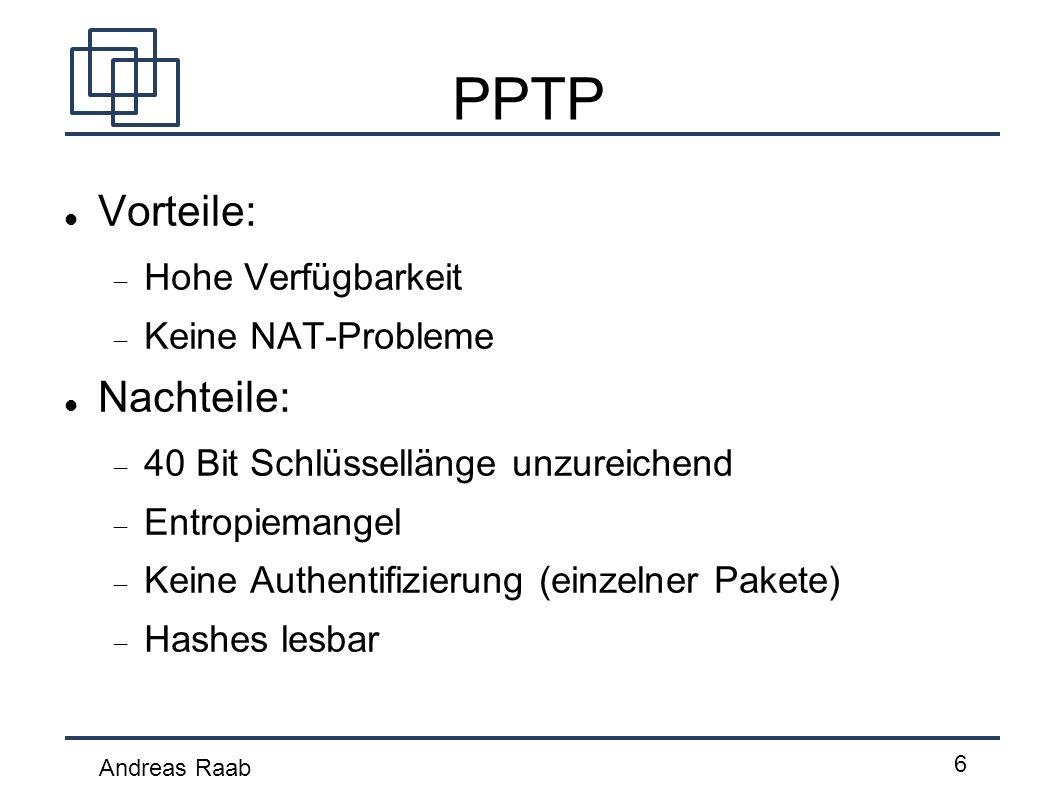 Andreas Raab 6 PPTP Vorteile: Hohe Verfügbarkeit Keine NAT-Probleme Nachteile: 40 Bit Schlüssellänge unzureichend Entropiemangel Keine Authentifizieru