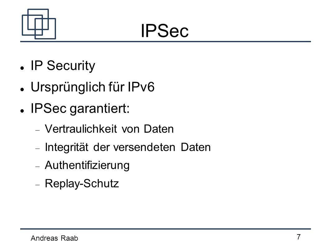 Andreas Raab 7 IPSec IP Security Ursprünglich für IPv6 IPSec garantiert: Vertraulichkeit von Daten Integrität der versendeten Daten Authentifizierung