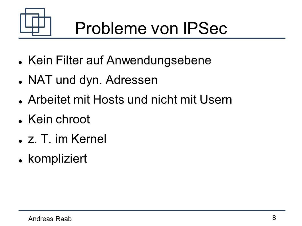 Andreas Raab 8 Probleme von IPSec Kein Filter auf Anwendungsebene NAT und dyn. Adressen Arbeitet mit Hosts und nicht mit Usern Kein chroot z. T. im Ke