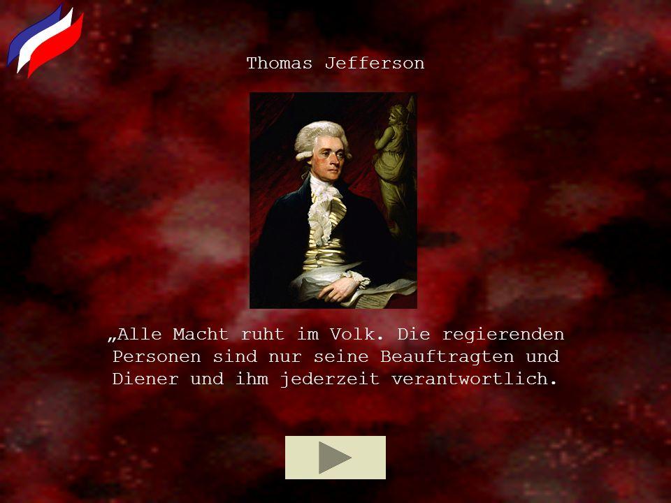 Alle Macht ruht im Volk. Die regierenden Personen sind nur seine Beauftragten und Diener und ihm jederzeit verantwortlich. Thomas Jefferson