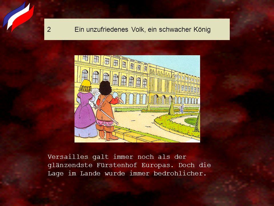 2Ein unzufriedenes Volk, ein schwacher König Versailles galt immer noch als der glänzendste Fürstenhof Europas. Doch die Lage im Lande wurde immer bed