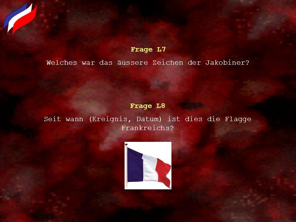 Frage L7 Welches war das äussere Zeichen der Jakobiner? Frage L8 Seit wann (Ereignis, Datum) ist dies die Flagge Frankreichs?