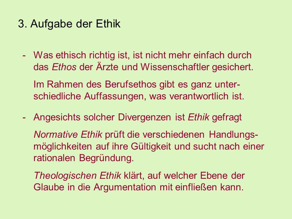3. Aufgabe der Ethik -Was ethisch richtig ist, ist nicht mehr einfach durch das Ethos der Ärzte und Wissenschaftler gesichert. Im Rahmen des Berufseth