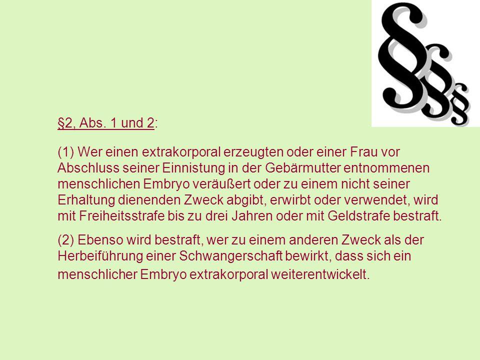 §2, Abs. 1 und 2: (1) Wer einen extrakorporal erzeugten oder einer Frau vor Abschluss seiner Einnistung in der Gebärmutter entnommenen menschlichen Em