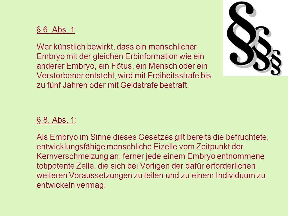 § 6, Abs. 1: Wer künstlich bewirkt, dass ein menschlicher Embryo mit der gleichen Erbinformation wie ein anderer Embryo, ein Fötus, ein Mensch oder ei
