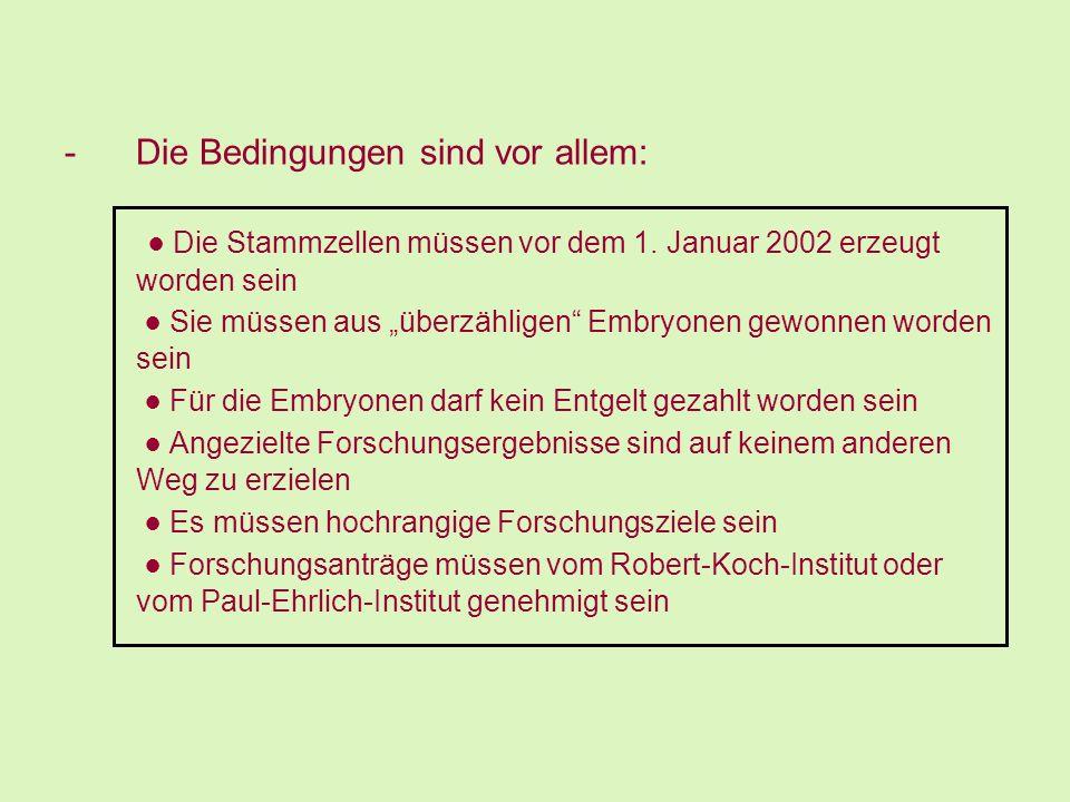 -Die Bedingungen sind vor allem: Die Stammzellen müssen vor dem 1. Januar 2002 erzeugt worden sein Sie müssen aus überzähligen Embryonen gewonnen word
