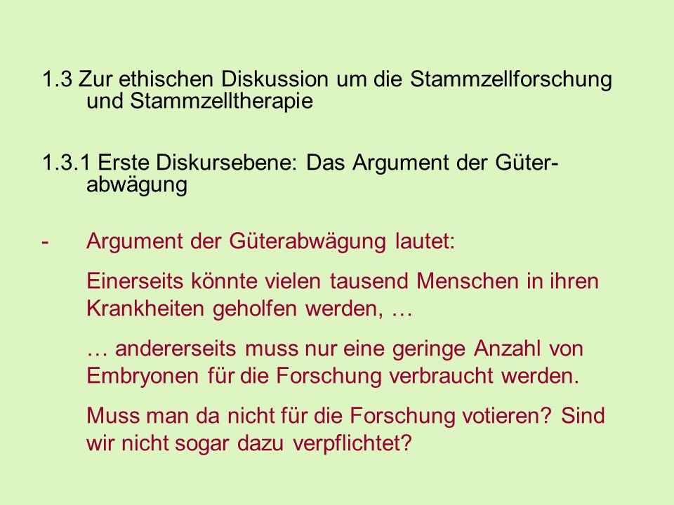 1.3 Zur ethischen Diskussion um die Stammzellforschung und Stammzelltherapie 1.3.1 Erste Diskursebene: Das Argument der Güter- abwägung -Argument der