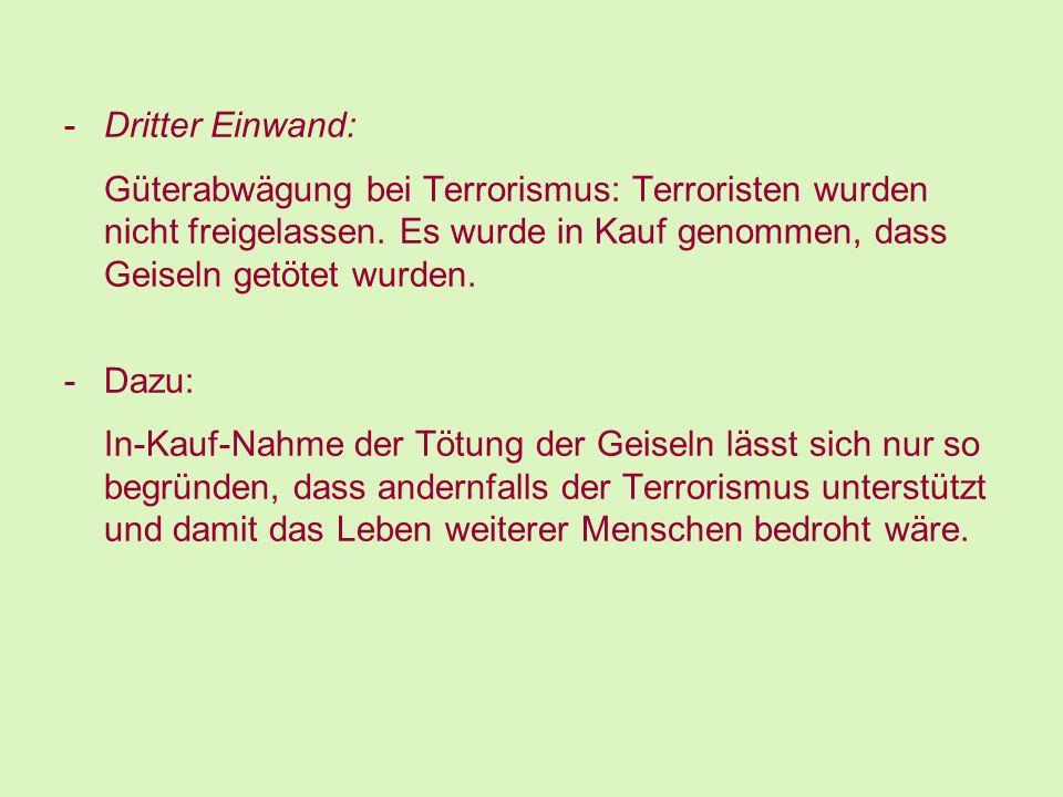 -Dritter Einwand: Güterabwägung bei Terrorismus: Terroristen wurden nicht freigelassen. Es wurde in Kauf genommen, dass Geiseln getötet wurden. -Dazu: