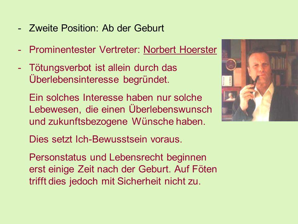 -Zweite Position: Ab der Geburt -Prominentester Vertreter: Norbert Hoerster -Tötungsverbot ist allein durch das Überlebensinteresse begründet. Ein sol