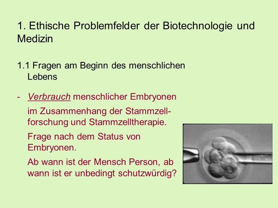 1. Ethische Problemfelder der Biotechnologie und Medizin 1.1 Fragen am Beginn des menschlichen Lebens -Verbrauch menschlicher Embryonen im Zusammenhan