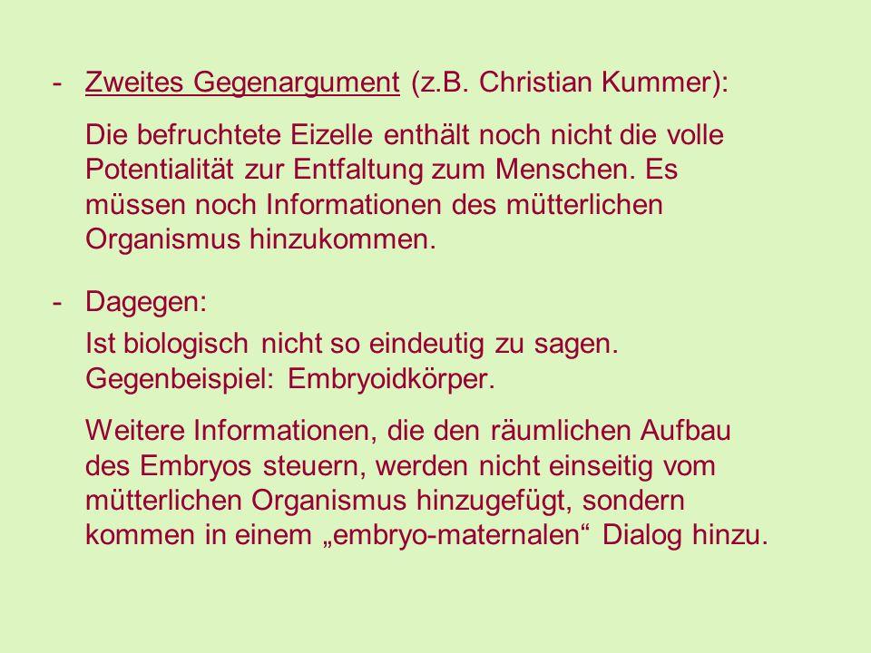 -Zweites Gegenargument (z.B. Christian Kummer): Die befruchtete Eizelle enthält noch nicht die volle Potentialität zur Entfaltung zum Menschen. Es müs