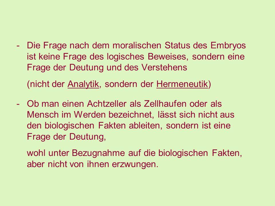 -Die Frage nach dem moralischen Status des Embryos ist keine Frage des logisches Beweises, sondern eine Frage der Deutung und des Verstehens (nicht de