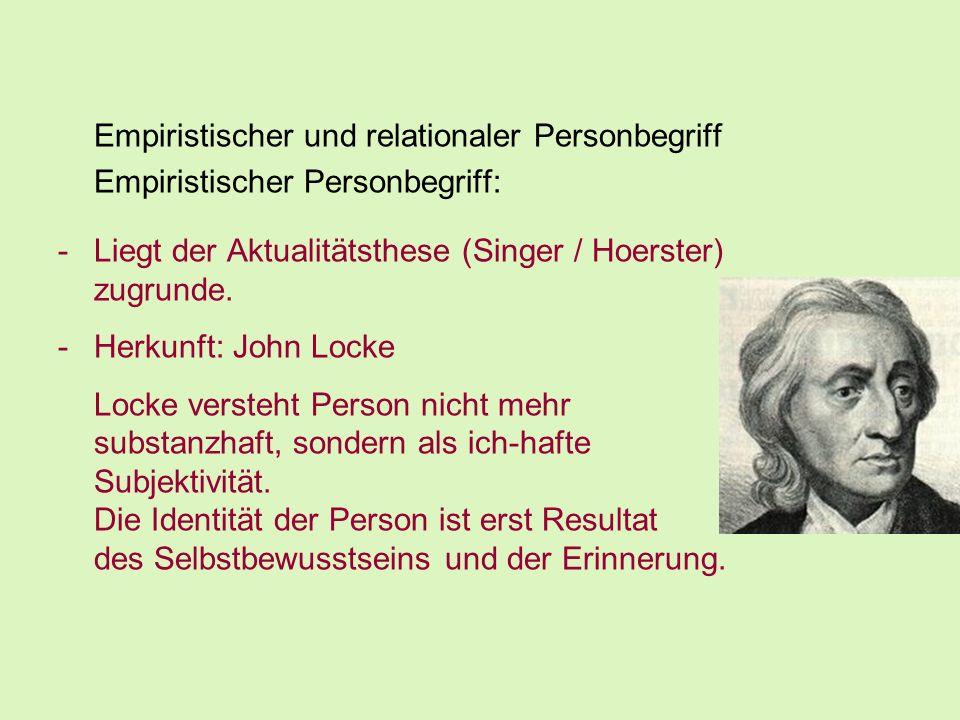 Empiristischer und relationaler Personbegriff Empiristischer Personbegriff: -Liegt der Aktualitätsthese (Singer / Hoerster) zugrunde. -Herkunft: John
