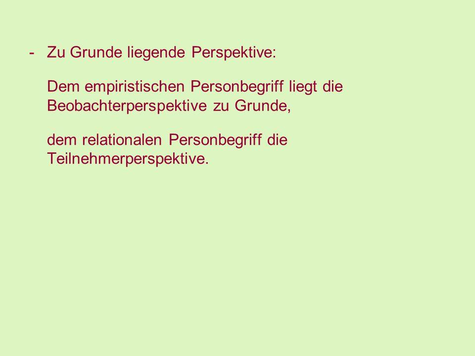 -Zu Grunde liegende Perspektive: Dem empiristischen Personbegriff liegt die Beobachterperspektive zu Grunde, dem relationalen Personbegriff die Teilne