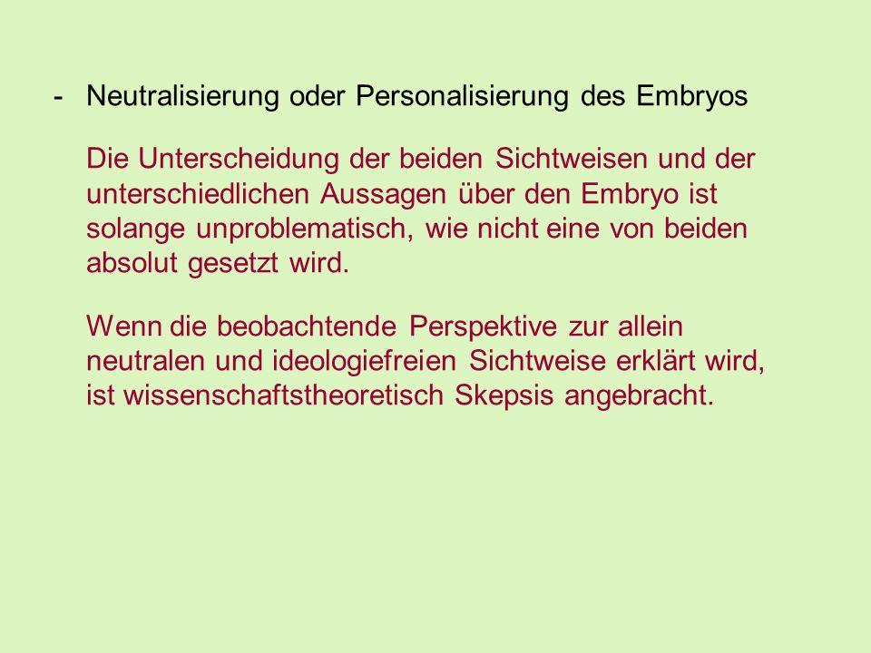 -Neutralisierung oder Personalisierung des Embryos Die Unterscheidung der beiden Sichtweisen und der unterschiedlichen Aussagen über den Embryo ist so