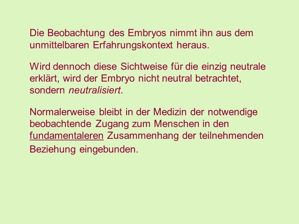 Die Beobachtung des Embryos nimmt ihn aus dem unmittelbaren Erfahrungskontext heraus. Wird dennoch diese Sichtweise für die einzig neutrale erklärt, w