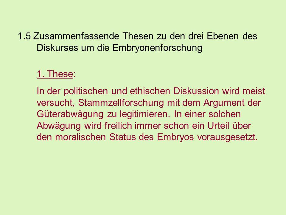 1.5 Zusammenfassende Thesen zu den drei Ebenen des Diskurses um die Embryonenforschung 1. These: In der politischen und ethischen Diskussion wird meis