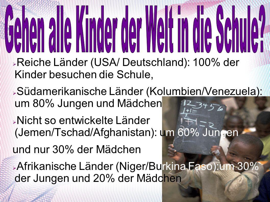 Reiche Länder (USA/ Deutschland): 100% der Kinder besuchen die Schule, Südamerikanische Länder (Kolumbien/Venezuela): um 80% Jungen und Mädchen Nicht