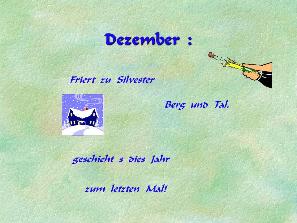 Dezember : Friert zu Silvester geschieht s dies Jahr zum letzten Mal! Berg und Tal,