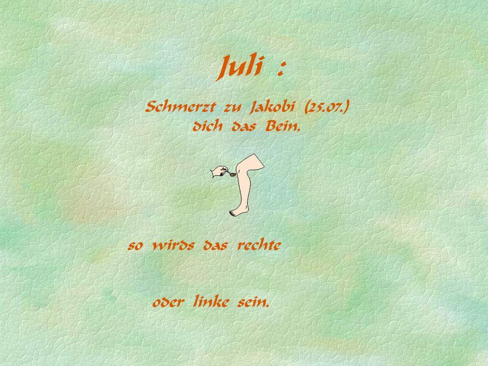 Juli : Schmerzt zu Jakobi (25.07.) dich das Bein, so wirds das rechte oder linke sein.