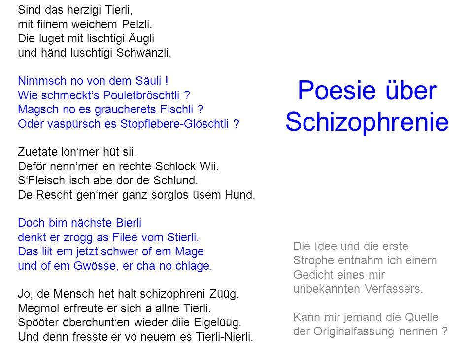 Poesie über Schizophrenie Sind das herzigi Tierli, mit fiinem weichem Pelzli. Die luget mit lischtigi Äugli und händ luschtigi Schwänzli. Nimmsch no v