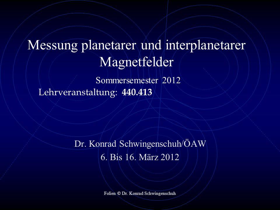 Messung planetarer und interplanetarer Magnetfelder Sommersemester 2012 Lehrveranstaltung: 440.413 Dr. Konrad Schwingenschuh/ÖAW 6. Bis 16. März 2012