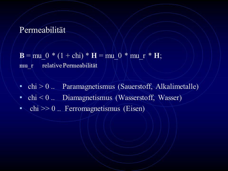 Permeabilität B = mu_0 * (1 + chi) * H = mu_0 * mu_r * H; mu_rrelative Permeabilität chi > 0.. Paramagnetismus (Sauerstoff, Alkalimetalle) chi < 0.. D