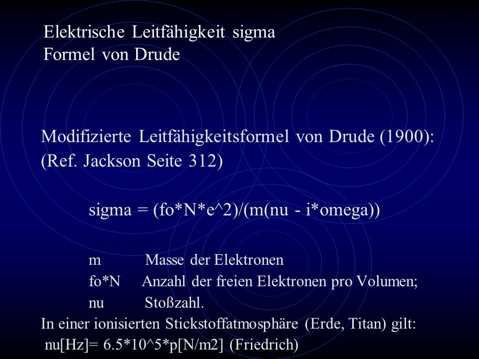 Elektrische Leitfähigkeit sigma Formel von Drude Modifizierte Leitfähigkeitsformel von Drude (1900): (Ref. Jackson Seite 312) sigma = (fo*N*e^2)/(m(nu
