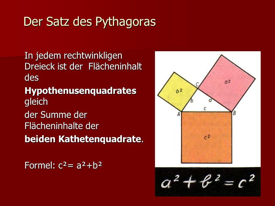 Der Satz des Pythagoras In jedem rechtwinkligen Dreieck ist der Flächeninhalt des Hypothenusenquadrates gleich der Summe der Flächeninhalte der beiden