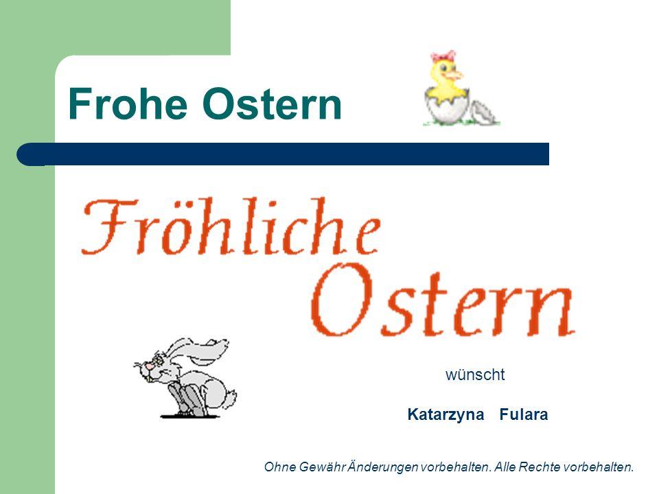 Frohe Ostern wünscht Katarzyna Fulara Ohne Gewähr Änderungen vorbehalten. Alle Rechte vorbehalten.