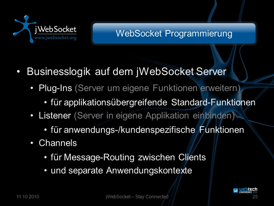 WebSocket Programmierung Businesslogik auf dem jWebSocket Server Plug-Ins (Server um eigene Funktionen erweitern) für applikationsübergreifende Standard-Funktionen Listener (Server in eigene Applikation einbinden) für anwendungs-/kundenspezifische Funktionen Channels für Message-Routing zwischen Clients und separate Anwendungskontexte jWebSocket – Stay Connected2511.10.2010