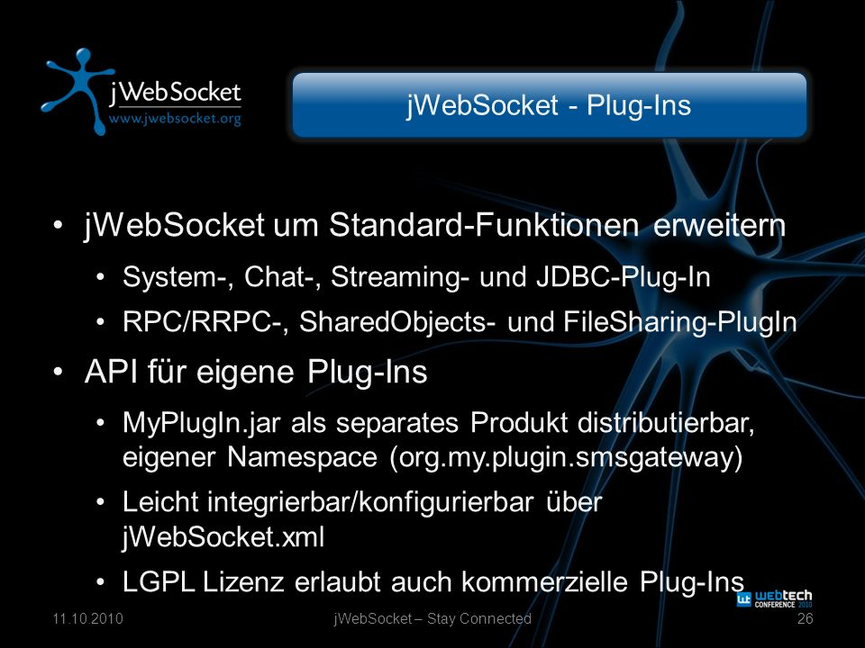 jWebSocket - Plug-Ins jWebSocket um Standard-Funktionen erweitern System-, Chat-, Streaming- und JDBC-Plug-In RPC/RRPC-, SharedObjects- und FileSharing-PlugIn API für eigene Plug-Ins MyPlugIn.jar als separates Produkt distributierbar, eigener Namespace (org.my.plugin.smsgateway) Leicht integrierbar/konfigurierbar über jWebSocket.xml LGPL Lizenz erlaubt auch kommerzielle Plug-Ins jWebSocket – Stay Connected2611.10.2010