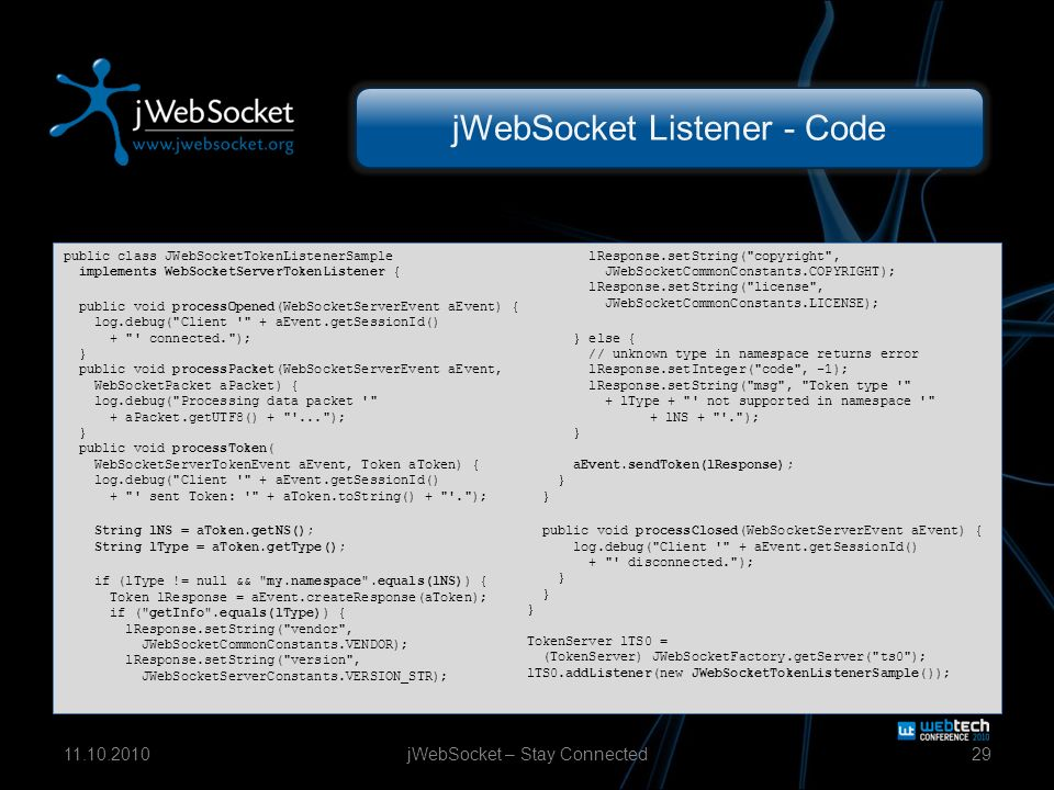 jWebSocket Listener - Code jWebSocket – Stay Connected2911.10.2010 public class JWebSocketTokenListenerSample implements WebSocketServerTokenListener { public void processOpened(WebSocketServerEvent aEvent) { log.debug( Client + aEvent.getSessionId() + connected. ); } public void processPacket(WebSocketServerEvent aEvent, WebSocketPacket aPacket) { log.debug( Processing data packet + aPacket.getUTF8() + ... ); } public void processToken( WebSocketServerTokenEvent aEvent, Token aToken) { log.debug( Client + aEvent.getSessionId() + sent Token: + aToken.toString() + . ); String lNS = aToken.getNS(); String lType = aToken.getType(); if (lType != null && my.namespace .equals(lNS)) { Token lResponse = aEvent.createResponse(aToken); if ( getInfo .equals(lType)) { lResponse.setString( vendor , JWebSocketCommonConstants.VENDOR); lResponse.setString( version , JWebSocketServerConstants.VERSION_STR); lResponse.setString( copyright , JWebSocketCommonConstants.COPYRIGHT); lResponse.setString( license , JWebSocketCommonConstants.LICENSE); } else { // unknown type in namespace returns error lResponse.setInteger( code , -1); lResponse.setString( msg , Token type + lType + not supported in namespace + lNS + . ); } aEvent.sendToken(lResponse); } } public void processClosed(WebSocketServerEvent aEvent) { log.debug( Client + aEvent.getSessionId() + disconnected. ); } } } TokenServer lTS0 = (TokenServer) JWebSocketFactory.getServer( ts0 ); lTS0.addListener(new JWebSocketTokenListenerSample());
