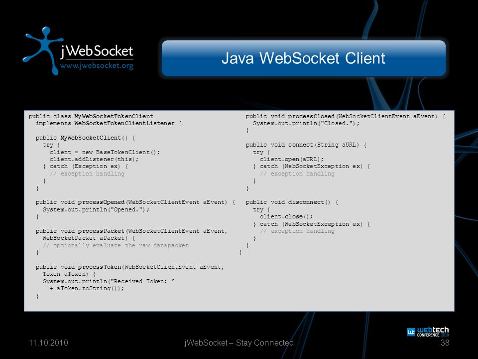 Java WebSocket Client jWebSocket – Stay Connected3811.10.2010 public class MyWebSocketTokenClient implements WebSocketTokenClientListener { public MyWebSocketClient() { try { client = new BaseTokenClient(); client.addListener(this); } catch (Exception ex) { // exception handling } public void processOpened(WebSocketClientEvent aEvent) { System.out.println( Opened. ); } public void processPacket(WebSocketClientEvent aEvent, WebSocketPacket aPacket) { // optionally evaluate the raw datapacket } public void processToken(WebSocketClientEvent aEvent, Token aToken) { System.out.println( Received Token: + aToken.toString()); } public void processClosed(WebSocketClientEvent aEvent) { System.out.println( Closed. ); } public void connect(String aURL) { try { client.open(aURL); } catch (WebSocketException ex) { // exception handling } public void disconnect() { try { client.close(); } catch (WebSocketException ex) { // exception handling }