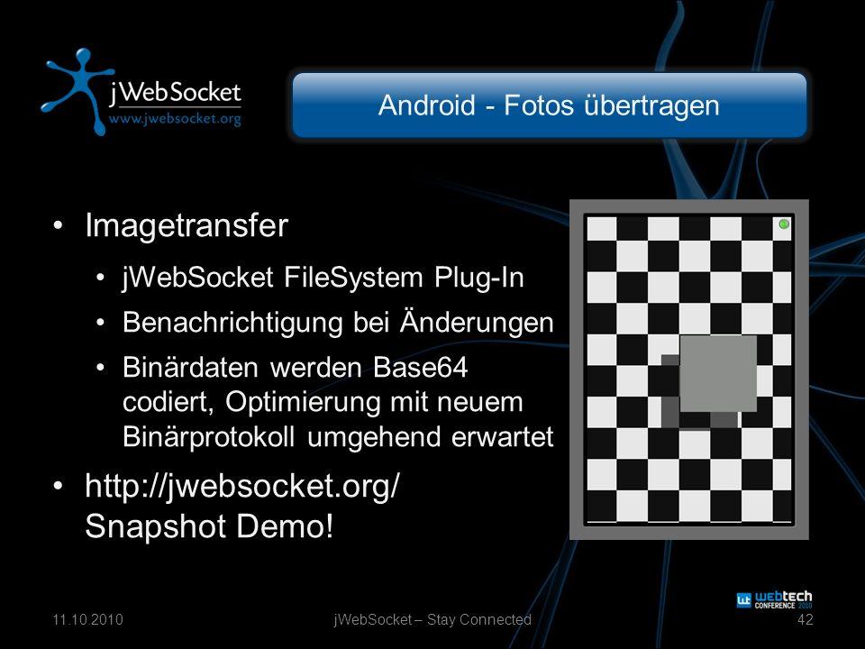 Android - Fotos übertragen Imagetransfer jWebSocket FileSystem Plug-In Benachrichtigung bei Änderungen Binärdaten werden Base64 codiert, Optimierung mit neuem Binärprotokoll umgehend erwartet http://jwebsocket.org/ Snapshot Demo.