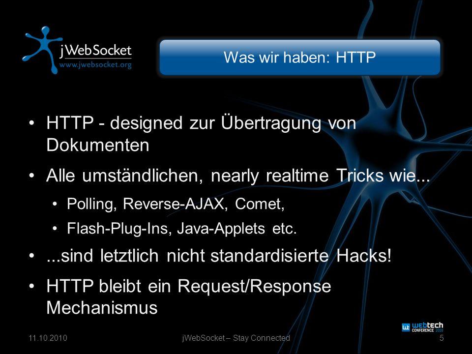 Was wir haben: HTTP HTTP - designed zur Übertragung von Dokumenten Alle umständlichen, nearly realtime Tricks wie... Polling, Reverse-AJAX, Comet, Fla