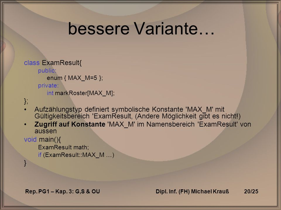 Rep. PG1 – Kap. 3: G,S & OUDipl. Inf. (FH) Michael Krauß20/25 bessere Variante… class ExamResult{ public: enum { MAX_M=5 }; private: int markRoster[MA