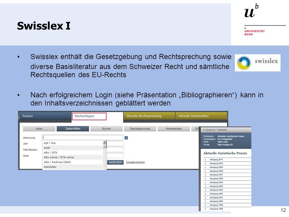 12 Swisslex I Swisslex enthält die Gesetzgebung und Rechtsprechung sowie diverse Basisliteratur aus dem Schweizer Recht und sämtliche Rechtsquellen des EU-Rechts Nach erfolgreichem Login (siehe Präsentation Bibliographieren) kann in den Inhaltsverzeichnissen geblättert werden