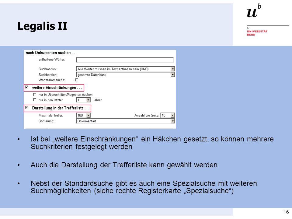 16 Legalis II Ist bei weitere Einschränkungen ein Häkchen gesetzt, so können mehrere Suchkriterien festgelegt werden Auch die Darstellung der Trefferliste kann gewählt werden Nebst der Standardsuche gibt es auch eine Spezialsuche mit weiteren Suchmöglichkeiten (siehe rechte Registerkarte Spezialsuche)